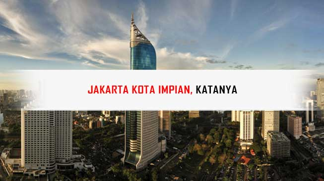 Jakarta Kota Impian, Katanya.